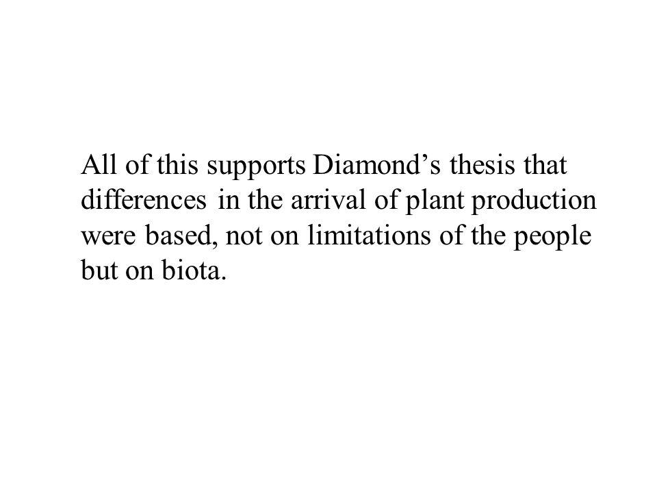 All of this supports Diamond's thesis that differences in the arrival of plant production were based, not on limitations of the people but on biota.