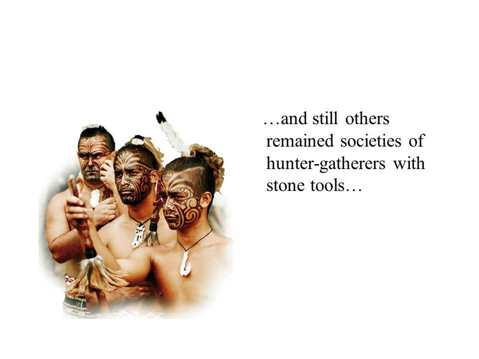 …and still others remained societies of hunter-gatherers with stone tools…