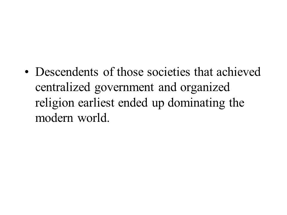 Descendents of those societies that achieved centralized government and organized religion earliest ended up dominating the modern world.