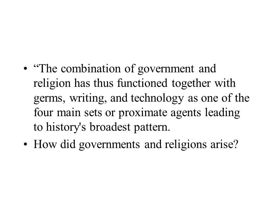 The combination of government and religion has thus functioned together with germs, writing, and technology as one of the four main sets or proximate agents leading to history s broadest pattern.