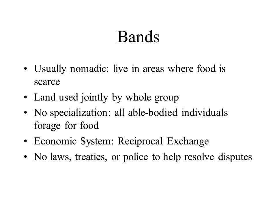 Bands Usually nomadic: live in areas where food is scarce