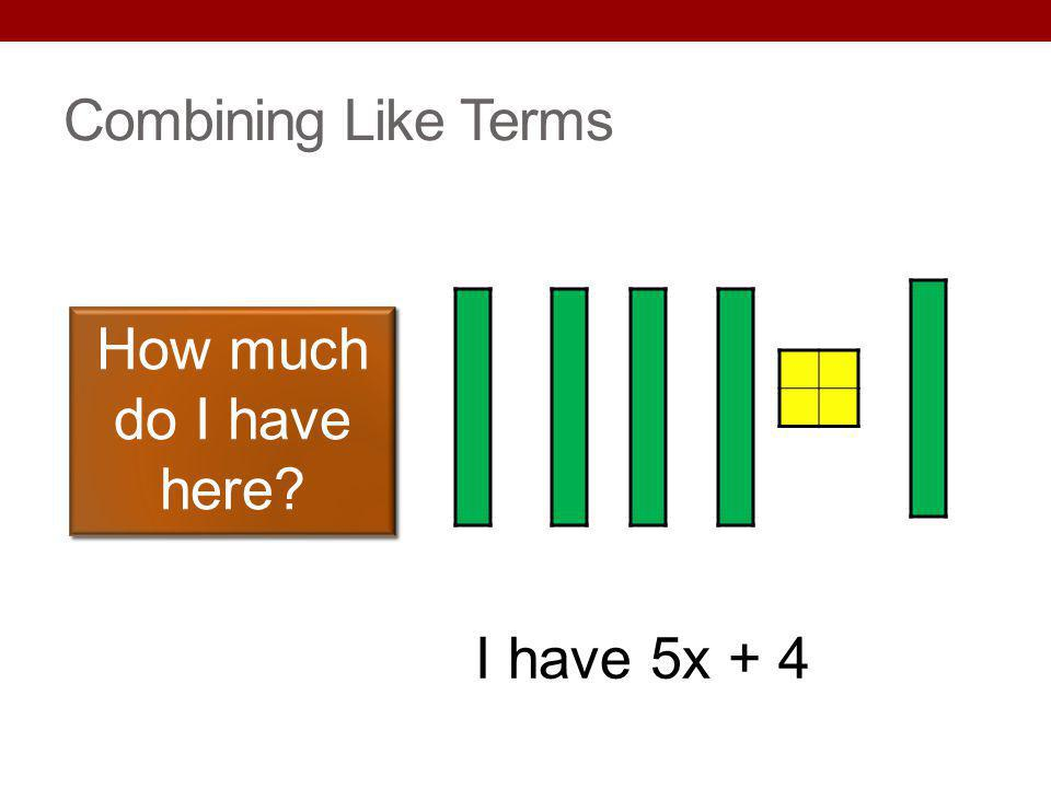 Combining Like Terms How much do I have here I have 5x + 4