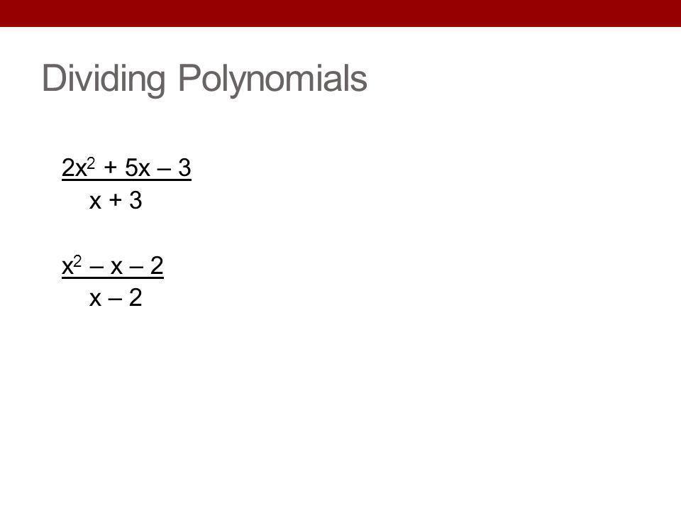 Dividing Polynomials 2x2 + 5x – 3 x + 3 x2 – x – 2 x – 2