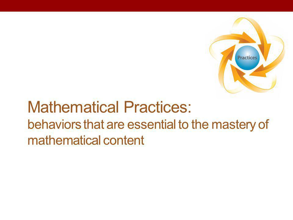 Mathematical Practices: behaviors that are essential to the mastery of mathematical content