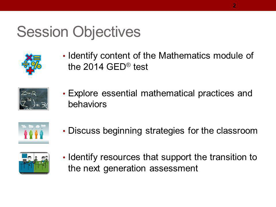 Session Objectives Identify content of the Mathematics module of the 2014 GED® test. Explore essential mathematical practices and behaviors.