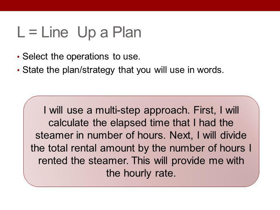 07/2013 L = Line Up a Plan. Select the operations to use. State the plan/strategy that you will use in words.