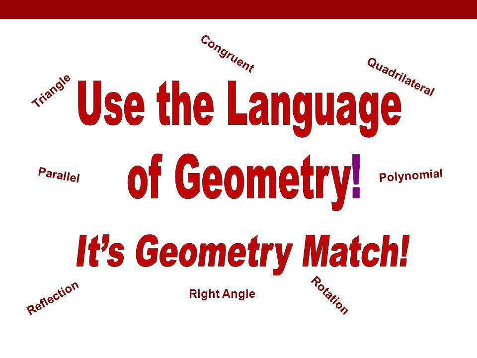 Use the Language of Geometry! It's Geometry Match! Congruent