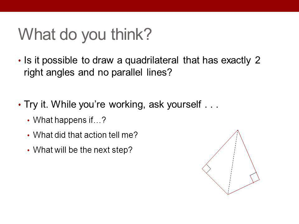 What do you think Is it possible to draw a quadrilateral that has exactly 2 right angles and no parallel lines