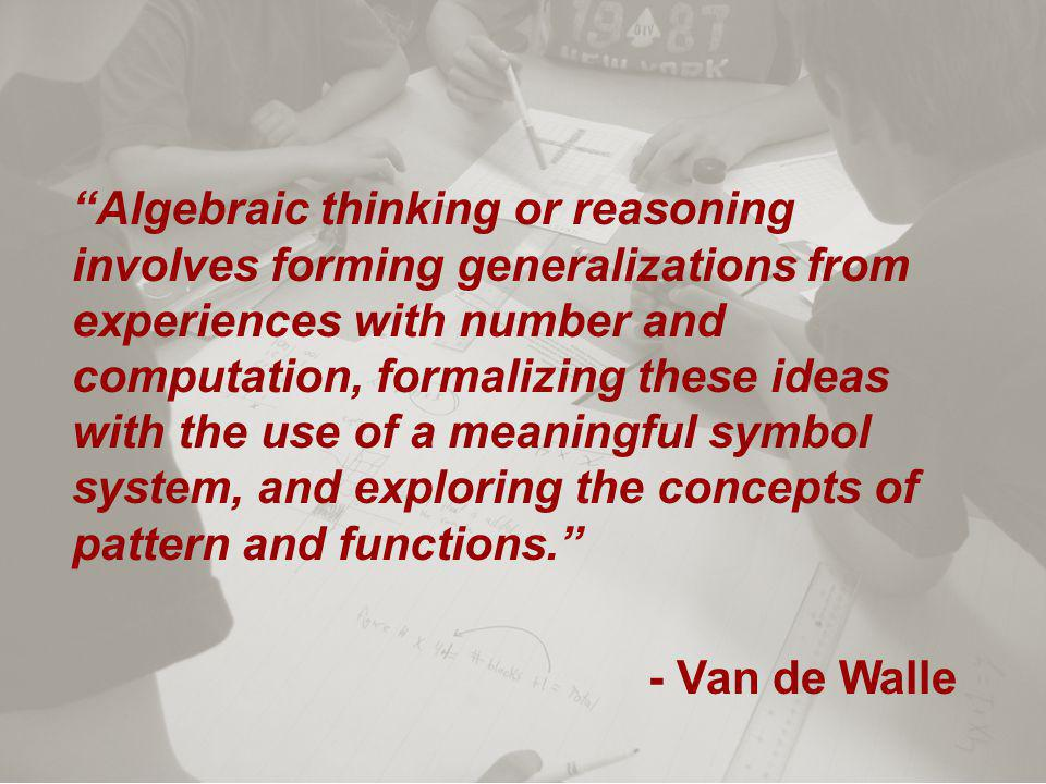 Algebraic thinking or reasoning involves forming generalizations from experiences with number and computation, formalizing these ideas with the use of a meaningful symbol system, and exploring the concepts of pattern and functions. - Van de Walle