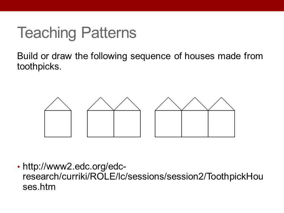 Teaching Patterns Build or draw the following sequence of houses made from toothpicks.