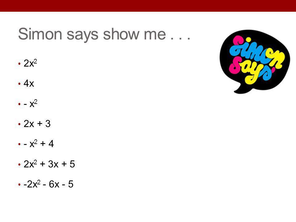 Simon says show me . . . 2x2 4x - x2 2x + 3 - x2 + 4 2x2 + 3x + 5