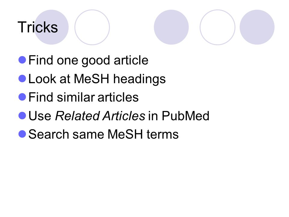 Tricks Find one good article Look at MeSH headings