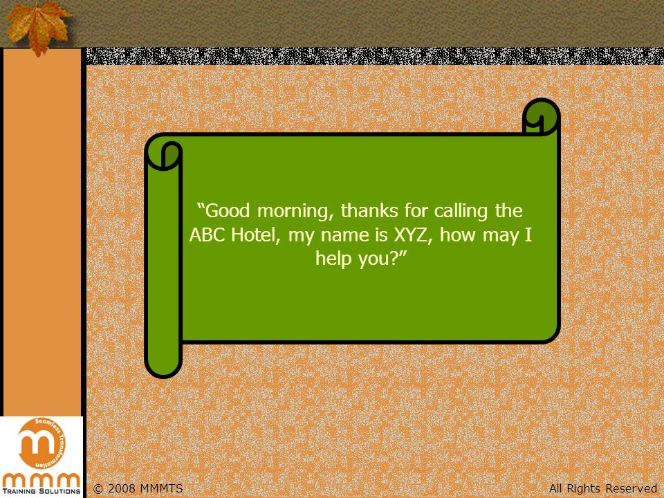 Good morning, thanks for calling the ABC Hotel, my name is XYZ, how may I help you