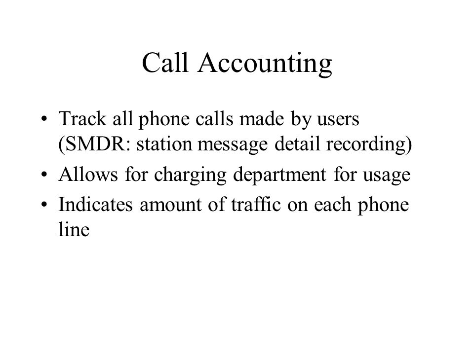 Call Accounting Track all phone calls made by users (SMDR: station message detail recording) Allows for charging department for usage.