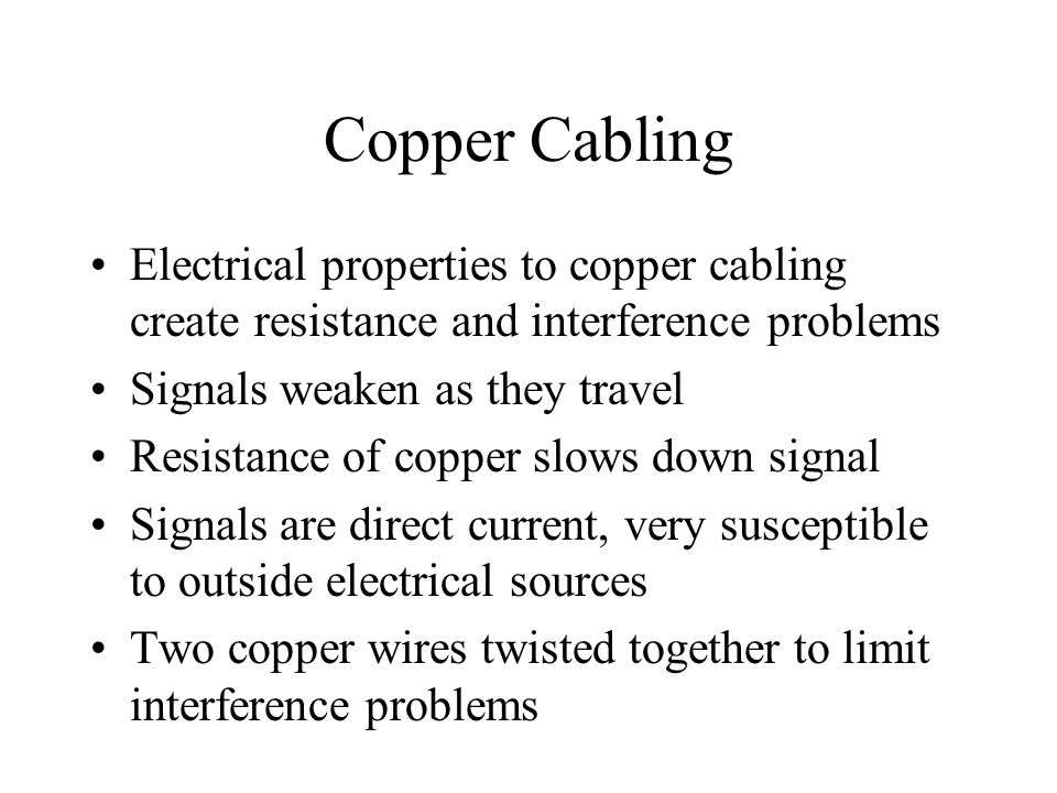 Copper Cabling Electrical properties to copper cabling create resistance and interference problems.