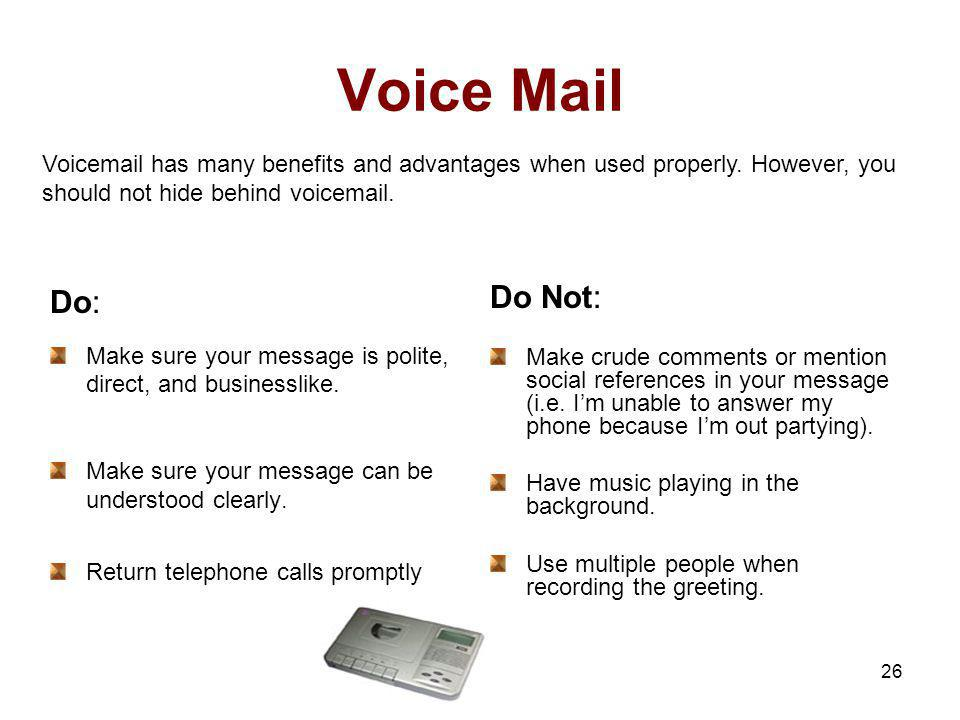 Voice Mail Voicemail has many benefits and advantages when used properly. However, you should not hide behind voicemail.
