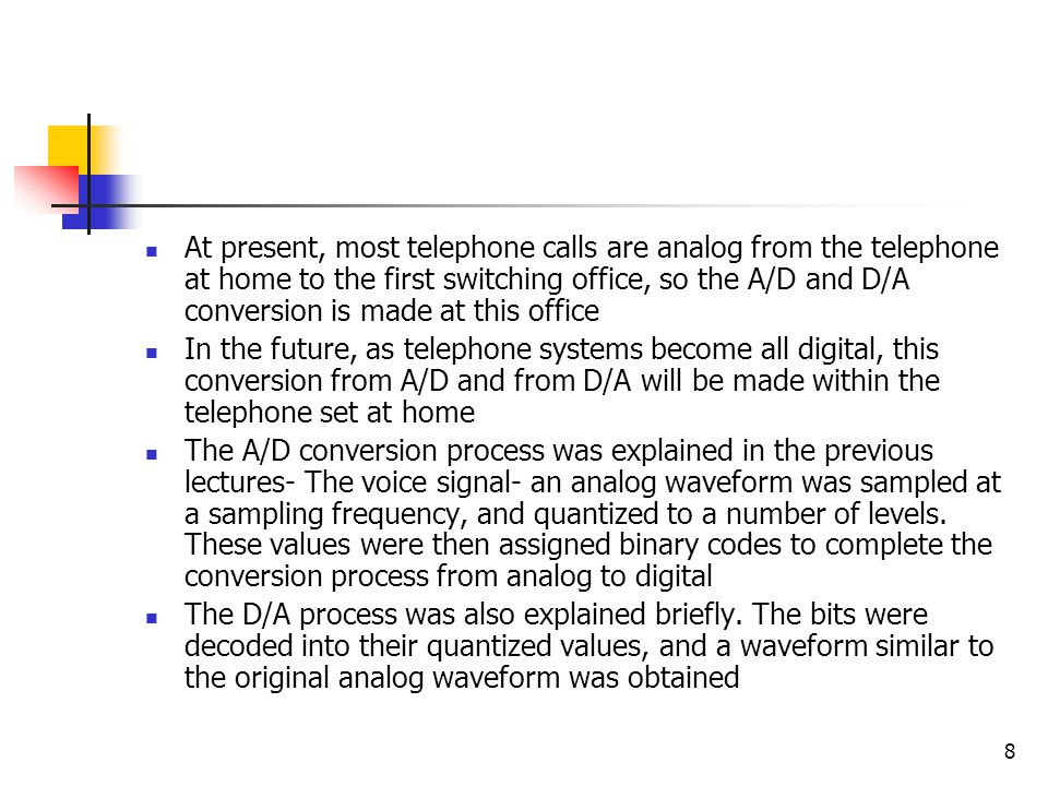 At present, most telephone calls are analog from the telephone at home to the first switching office, so the A/D and D/A conversion is made at this office