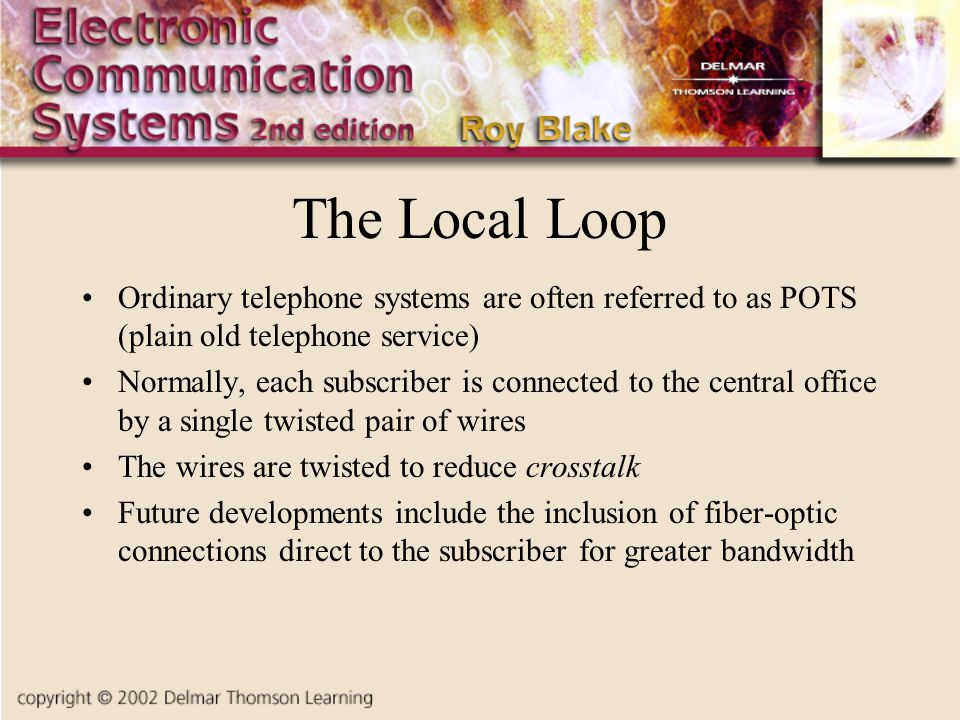The Local Loop Ordinary telephone systems are often referred to as POTS (plain old telephone service)
