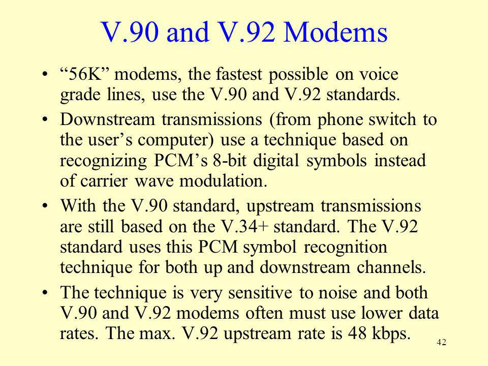 V.90 and V.92 Modems 56K modems, the fastest possible on voice grade lines, use the V.90 and V.92 standards.