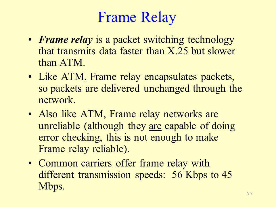 Frame Relay Frame relay is a packet switching technology that transmits data faster than X.25 but slower than ATM.