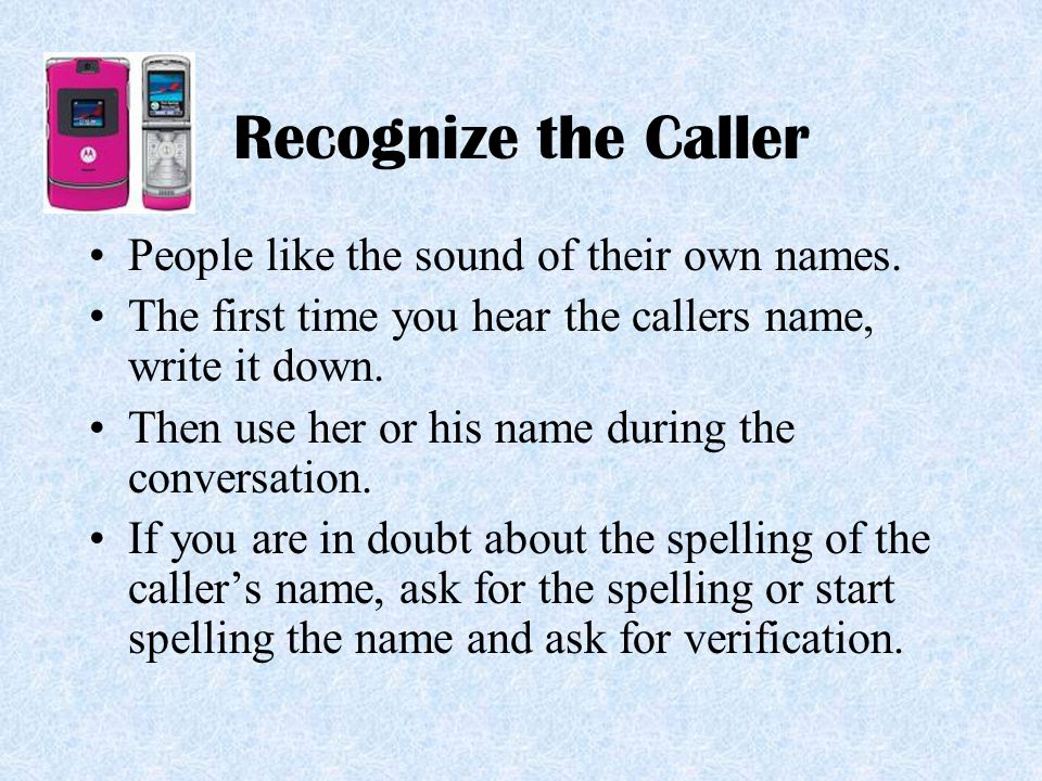 Recognize the Caller People like the sound of their own names.
