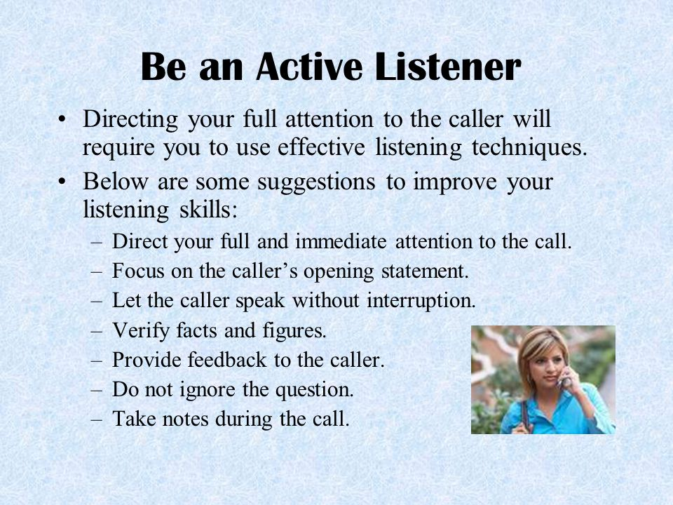 Be an Active Listener Directing your full attention to the caller will require you to use effective listening techniques.