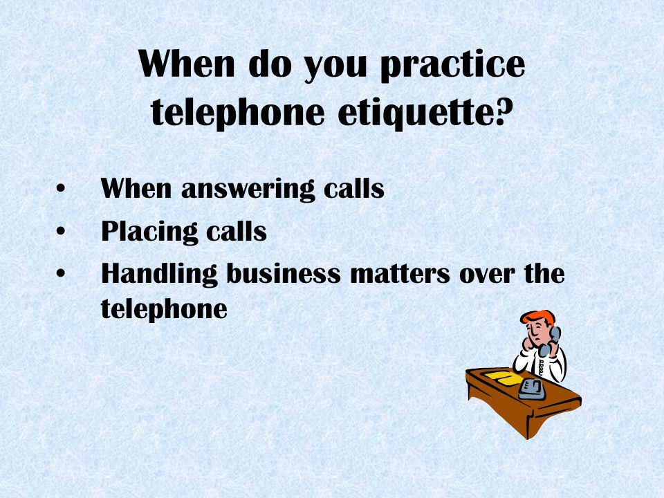 When do you practice telephone etiquette