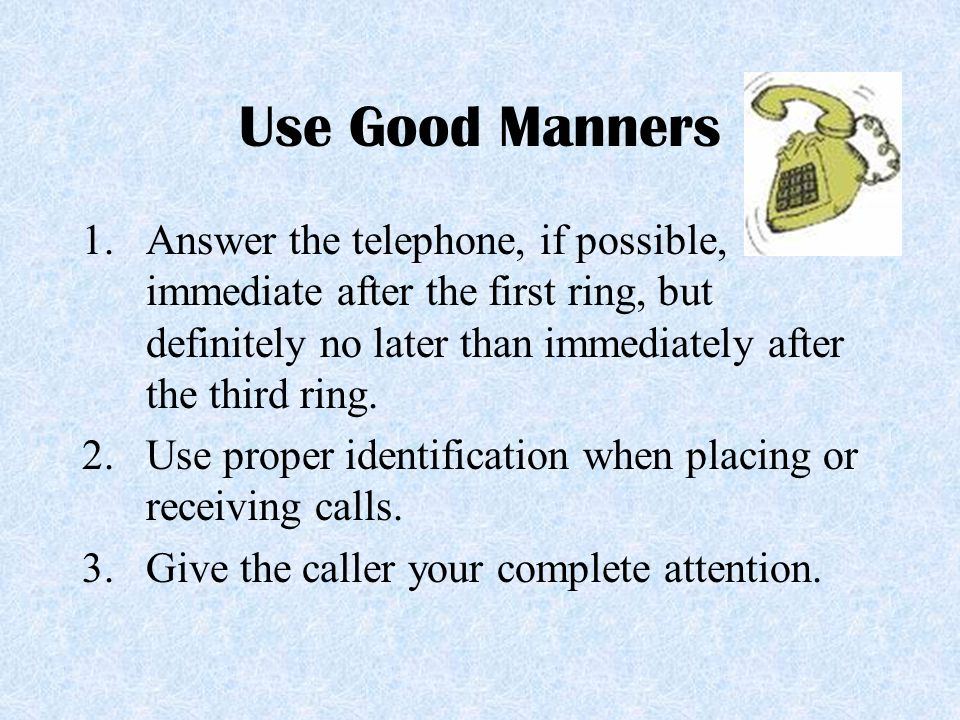 Use Good Manners Answer the telephone, if possible, immediate after the first ring, but definitely no later than immediately after the third ring.