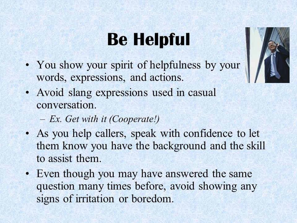 Be Helpful You show your spirit of helpfulness by your words, expressions, and actions. Avoid slang expressions used in casual conversation.