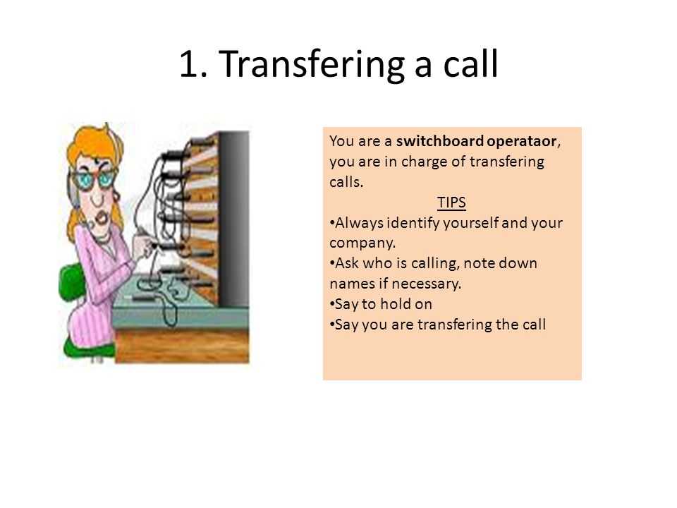 1. Transfering a call You are a switchboard operataor, you are in charge of transfering calls. TIPS.