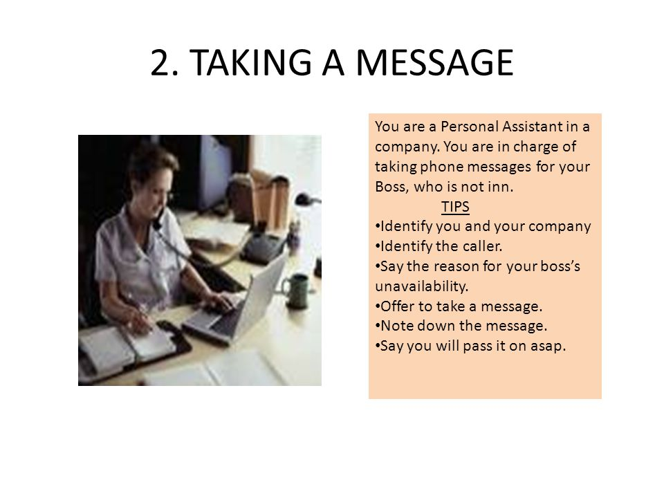 2. TAKING A MESSAGE You are a Personal Assistant in a company. You are in charge of taking phone messages for your Boss, who is not inn.