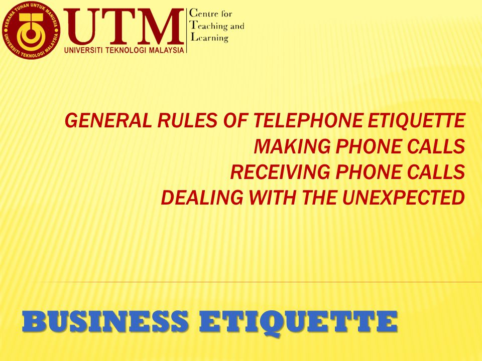 General Rules of Telephone Etiquette Making Phone Calls Receiving Phone Calls Dealing with the Unexpected