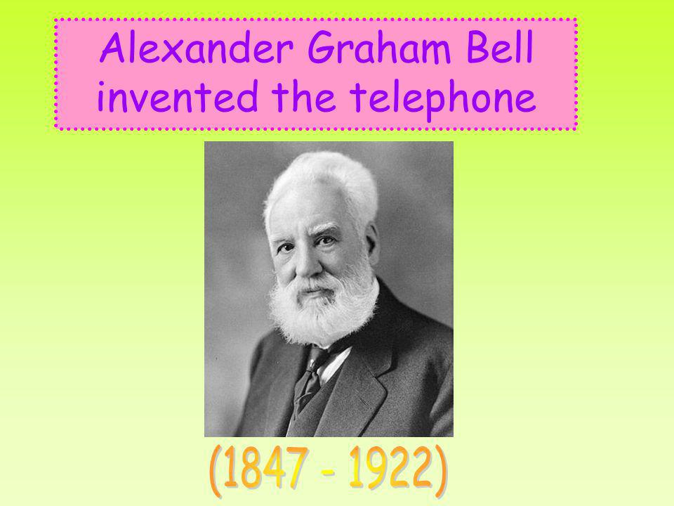 Alexander Graham Bell invented the telephone