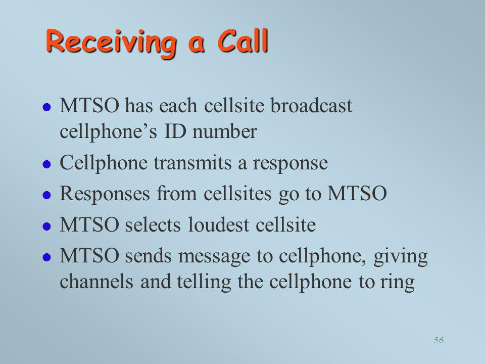 Receiving a Call MTSO has each cellsite broadcast cellphone's ID number. Cellphone transmits a response.
