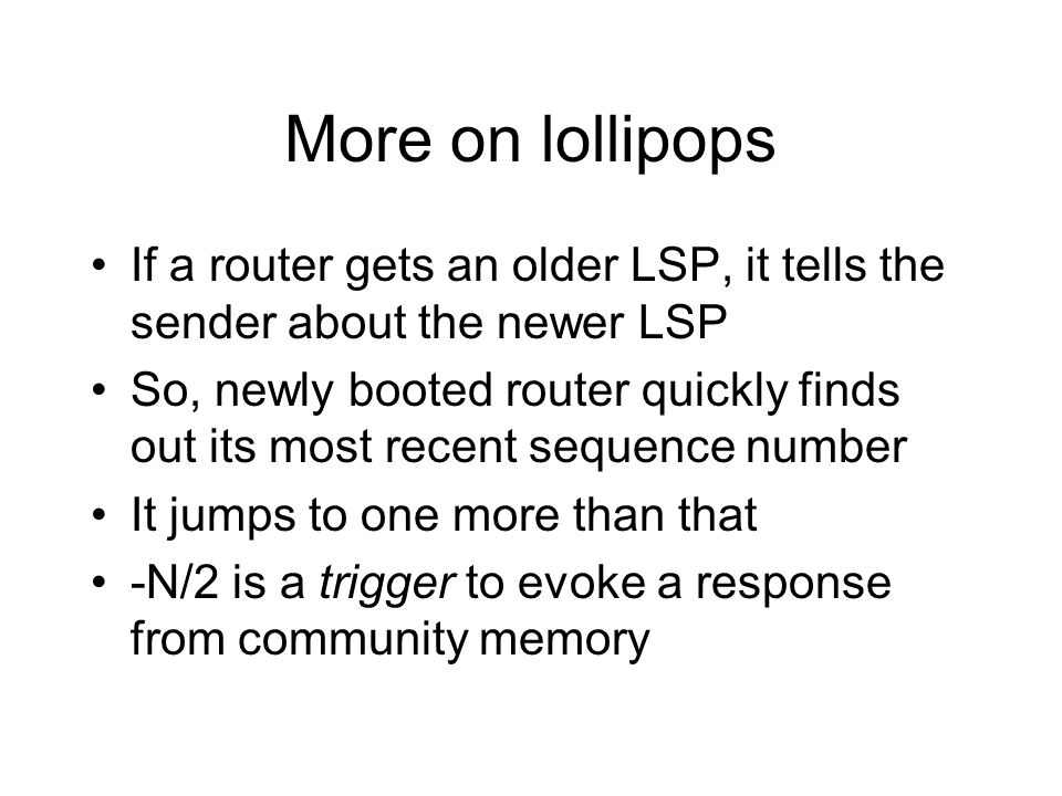 More on lollipops If a router gets an older LSP, it tells the sender about the newer LSP.
