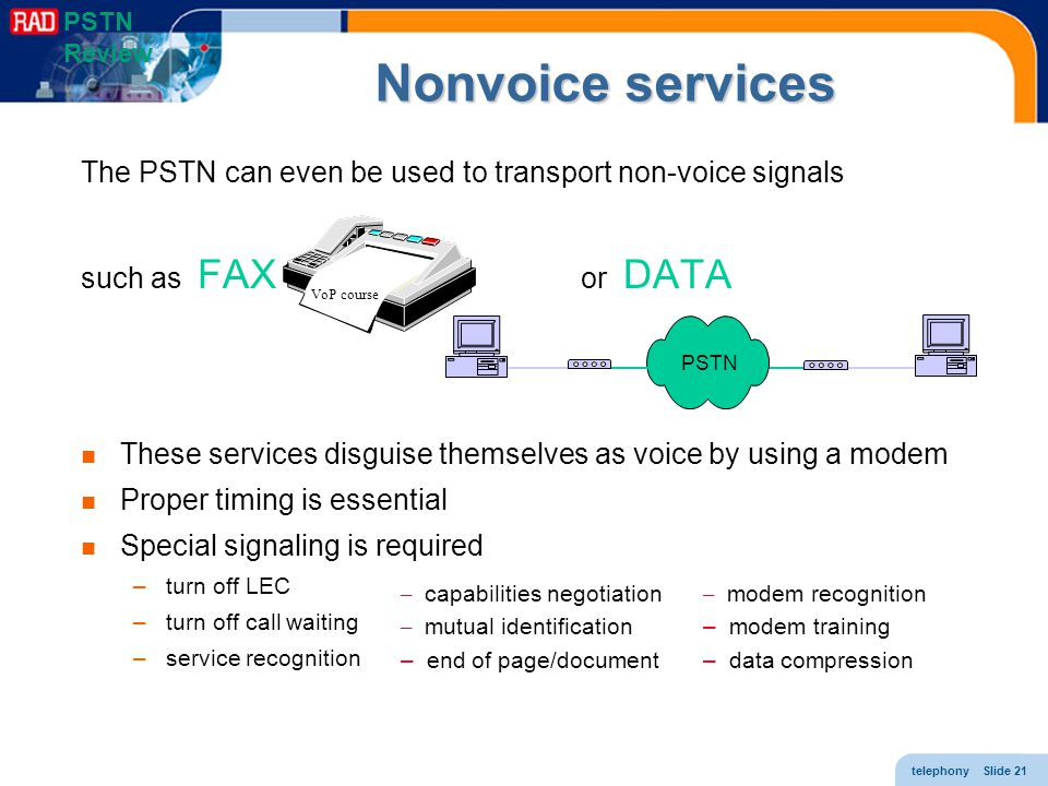 PSTN Review Nonvoice services. The PSTN can even be used to transport non-voice signals. such as FAX or DATA.