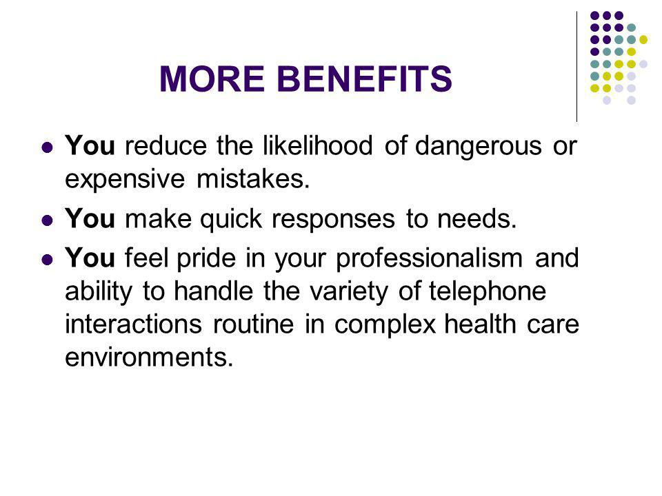 MORE BENEFITS You reduce the likelihood of dangerous or expensive mistakes. You make quick responses to needs.