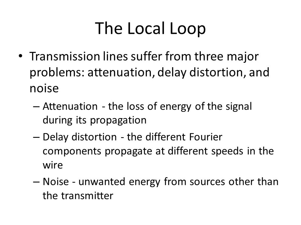 The Local Loop Transmission lines suffer from three major problems: attenuation, delay distortion, and noise.