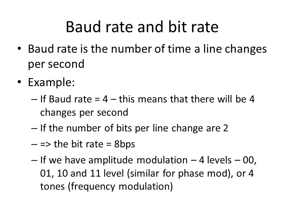 Baud rate and bit rate Baud rate is the number of time a line changes per second. Example: