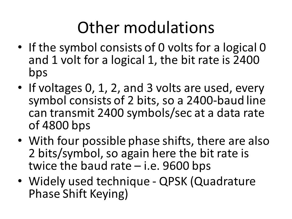 Other modulations If the symbol consists of 0 volts for a logical 0 and 1 volt for a logical 1, the bit rate is 2400 bps.