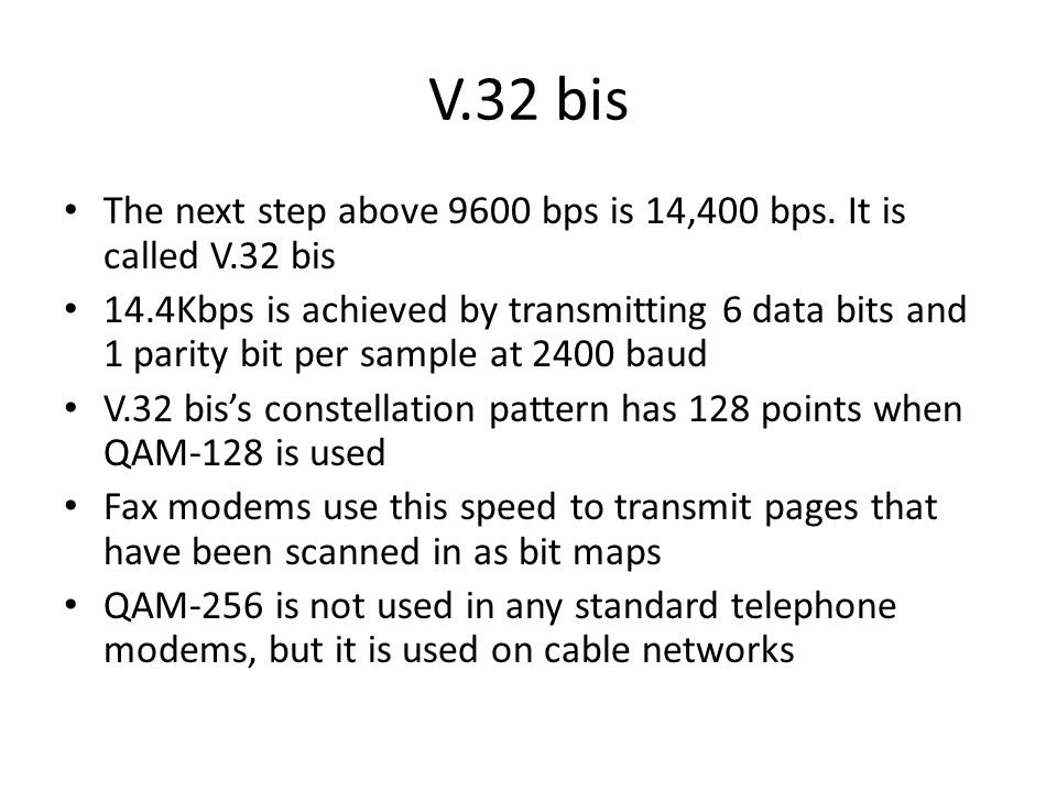 V.32 bis The next step above 9600 bps is 14,400 bps. It is called V.32 bis.