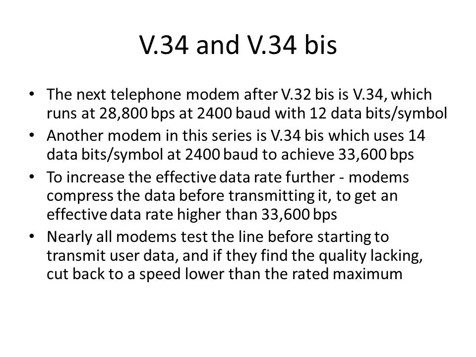 V.34 and V.34 bis The next telephone modem after V.32 bis is V.34, which runs at 28,800 bps at 2400 baud with 12 data bits/symbol.