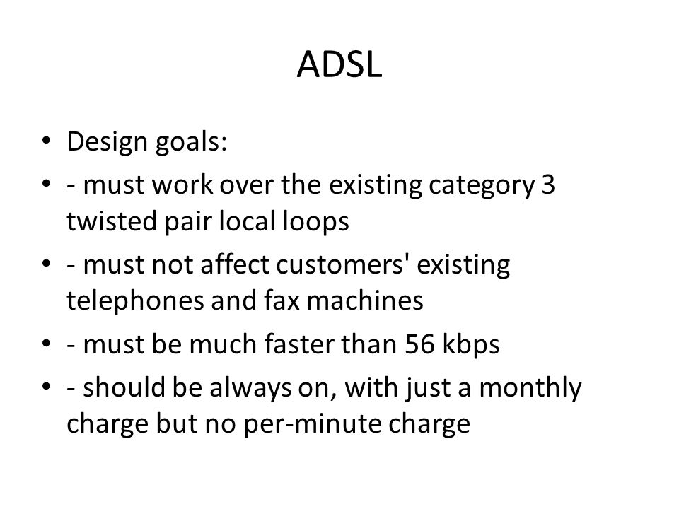 ADSL Design goals: - must work over the existing category 3 twisted pair local loops.