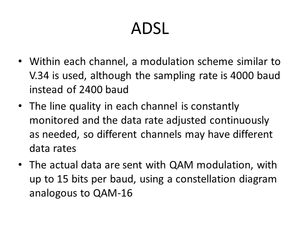 ADSL Within each channel, a modulation scheme similar to V.34 is used, although the sampling rate is 4000 baud instead of 2400 baud.