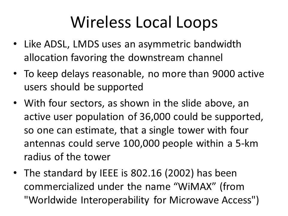 Wireless Local Loops Like ADSL, LMDS uses an asymmetric bandwidth allocation favoring the downstream channel.