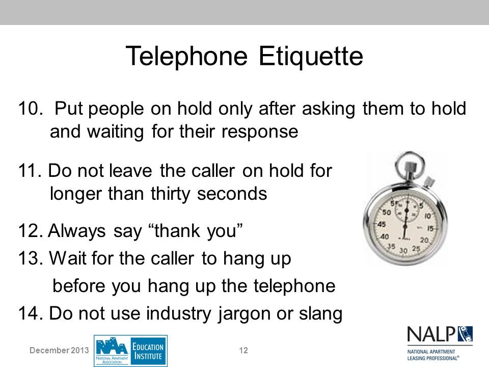 Telephone Etiquette 10. Put people on hold only after asking them to hold and waiting for their response.