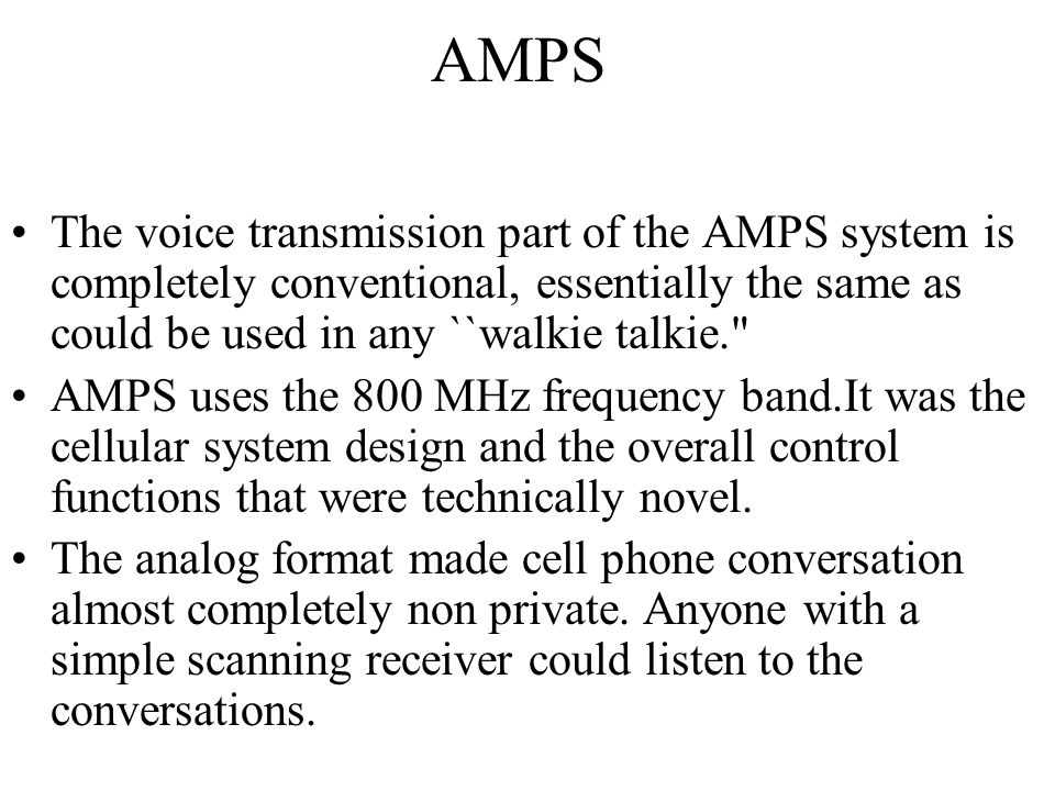 AMPS The voice transmission part of the AMPS system is completely conventional, essentially the same as could be used in any ``walkie talkie.