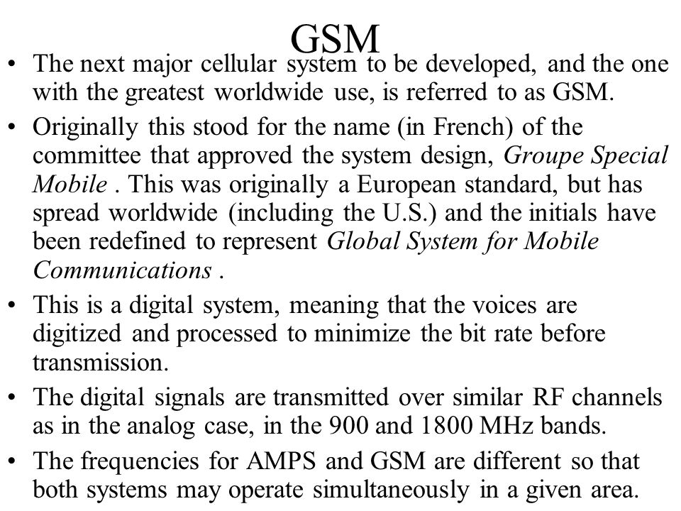 GSM The next major cellular system to be developed, and the one with the greatest worldwide use, is referred to as GSM.