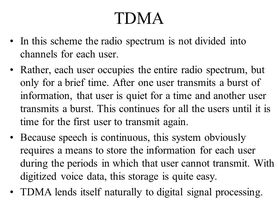 TDMA In this scheme the radio spectrum is not divided into channels for each user.
