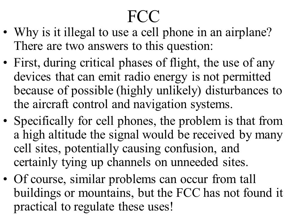 FCC Why is it illegal to use a cell phone in an airplane There are two answers to this question: